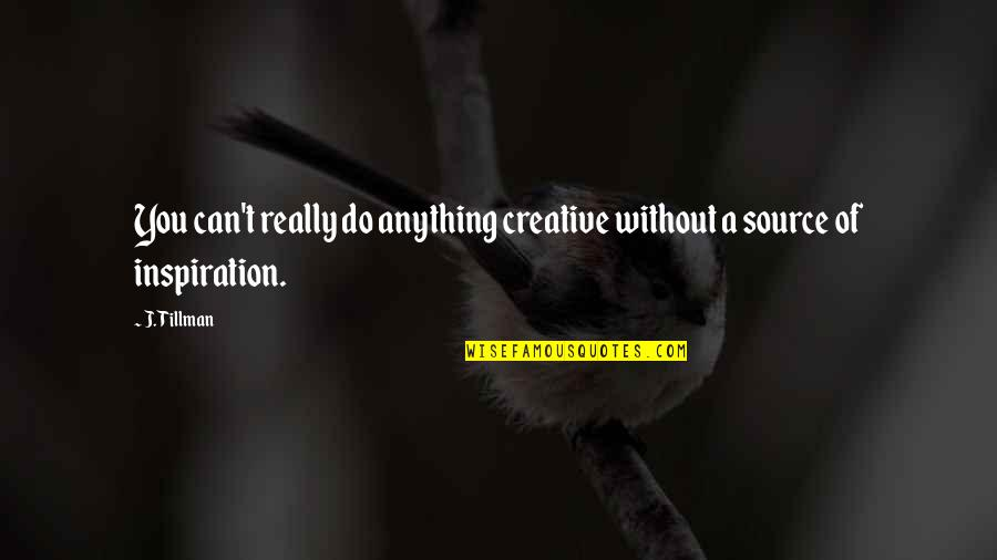 My Source Of Inspiration Quotes By J. Tillman: You can't really do anything creative without a