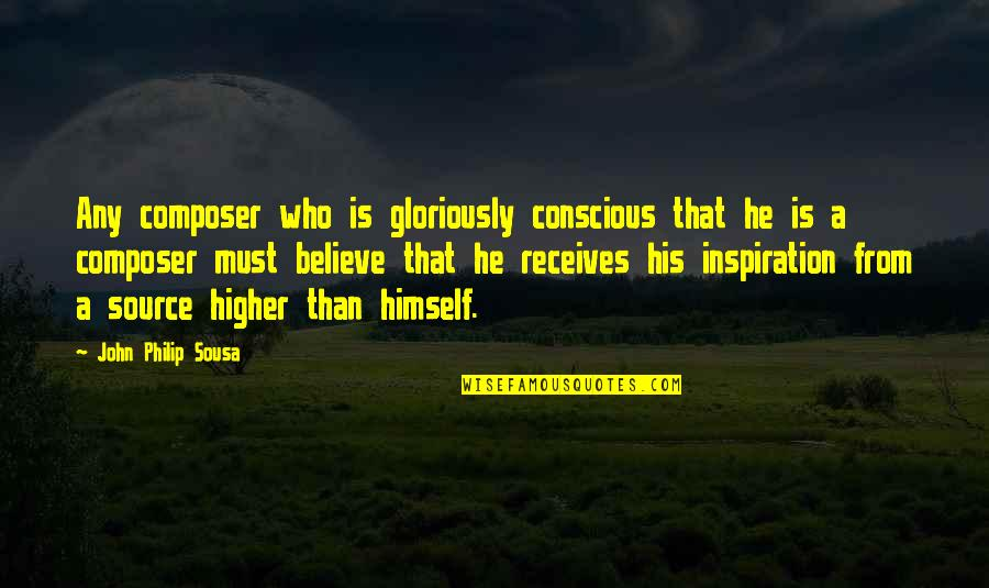 My Source Of Inspiration Quotes By John Philip Sousa: Any composer who is gloriously conscious that he