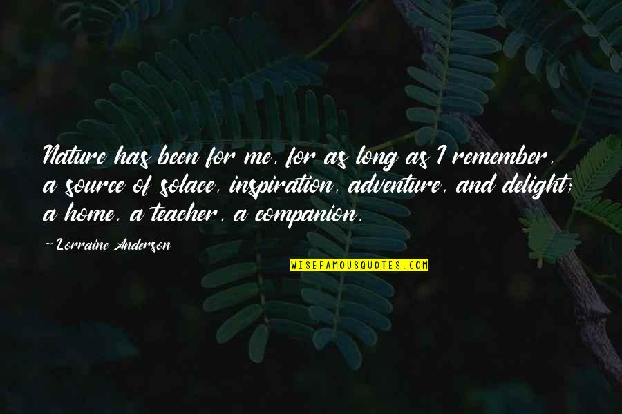 My Source Of Inspiration Quotes By Lorraine Anderson: Nature has been for me, for as long