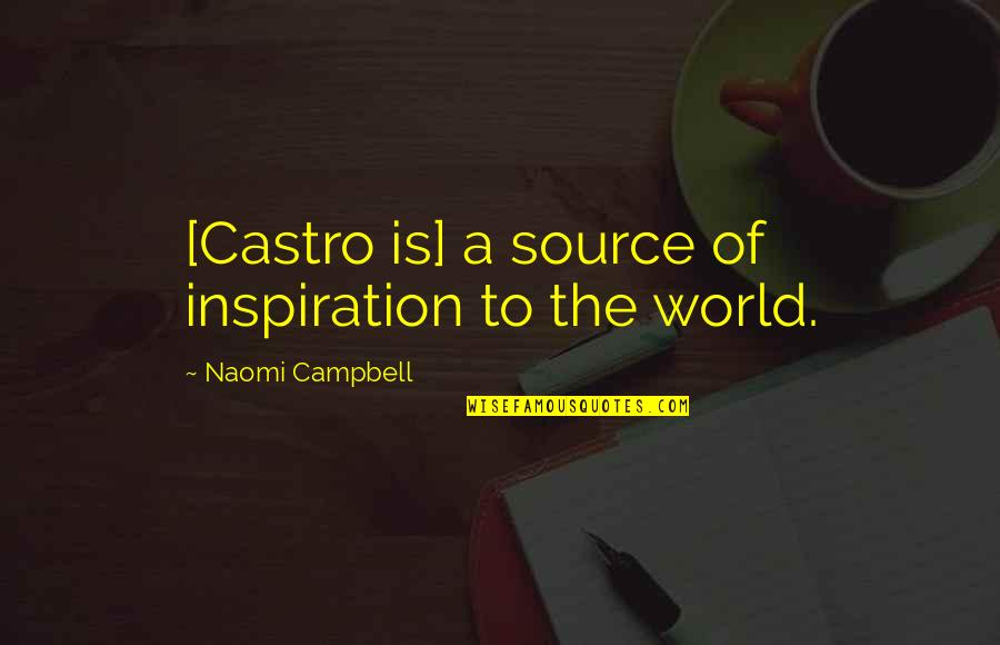 My Source Of Inspiration Quotes By Naomi Campbell: [Castro is] a source of inspiration to the