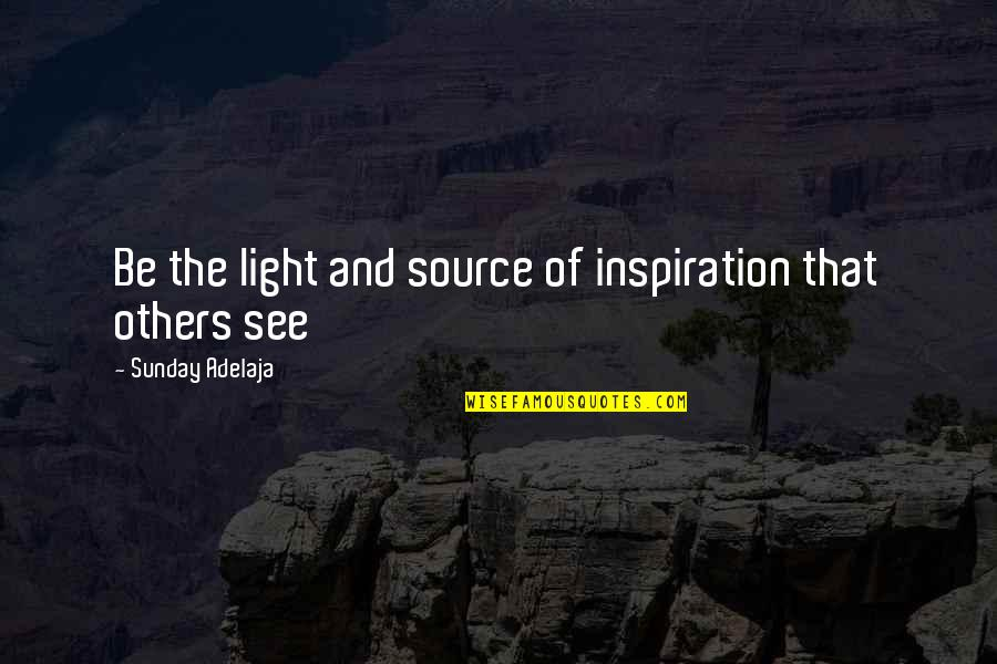 My Source Of Inspiration Quotes By Sunday Adelaja: Be the light and source of inspiration that