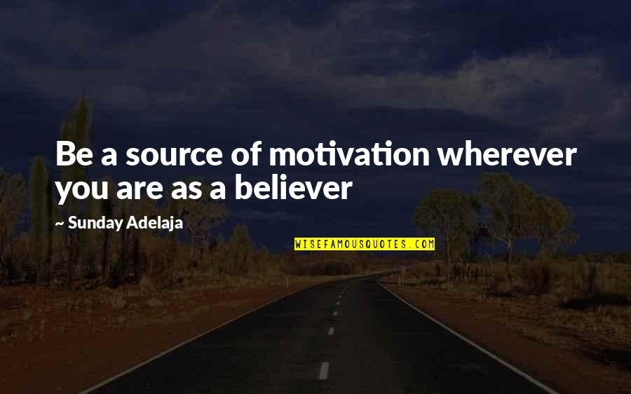 My Source Of Inspiration Quotes By Sunday Adelaja: Be a source of motivation wherever you are