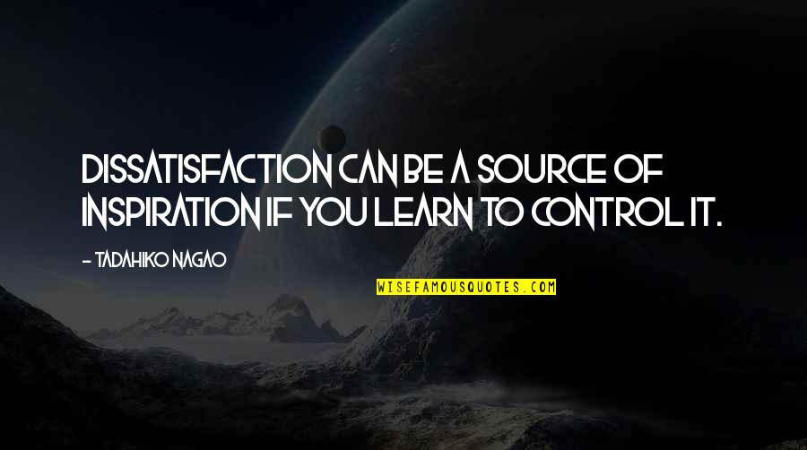 My Source Of Inspiration Quotes By Tadahiko Nagao: Dissatisfaction can be a source of inspiration if