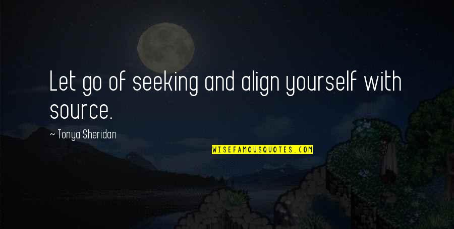 My Source Of Inspiration Quotes By Tonya Sheridan: Let go of seeking and align yourself with