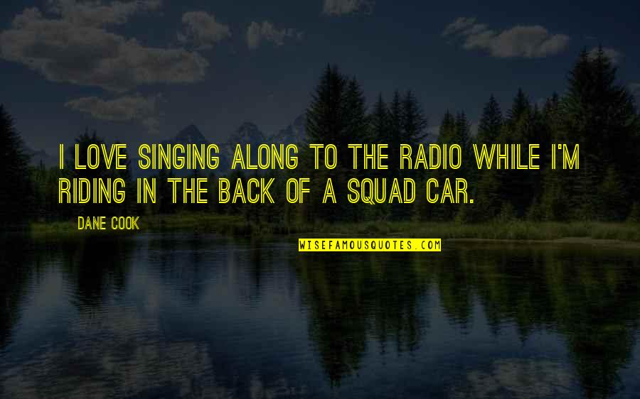 My Squad Quotes By Dane Cook: I love singing along to the radio while
