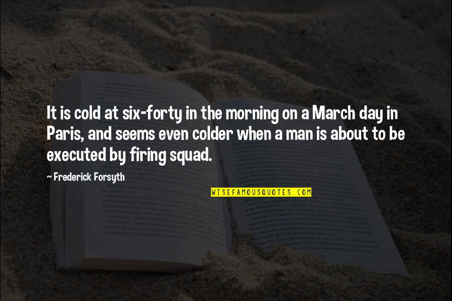 My Squad Quotes By Frederick Forsyth: It is cold at six-forty in the morning