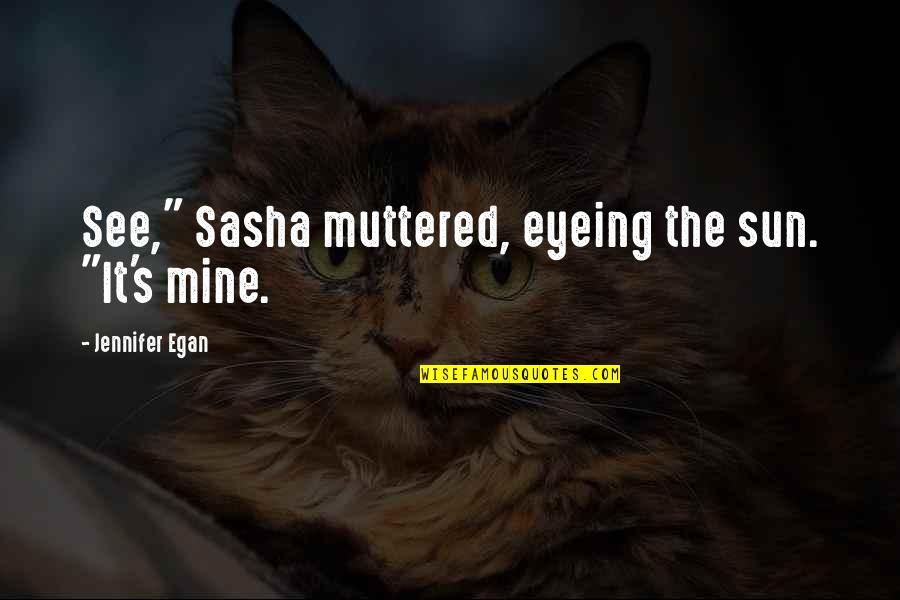 "My Squad Quotes By Jennifer Egan: See,"" Sasha muttered, eyeing the sun. ""It's mine."