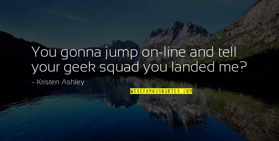 My Squad Quotes By Kristen Ashley: You gonna jump on-line and tell your geek