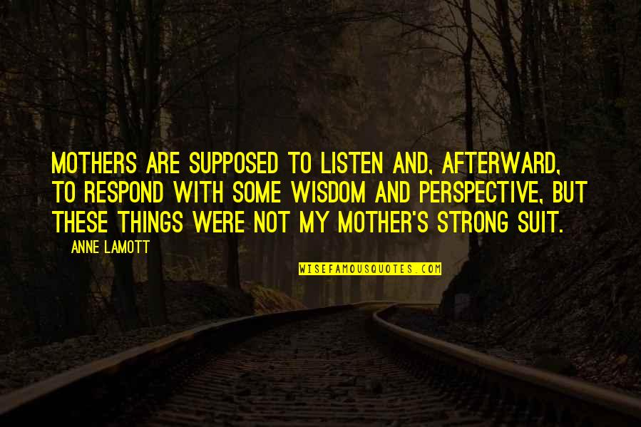 My Strong Mother Quotes By Anne Lamott: Mothers are supposed to listen and, afterward, to