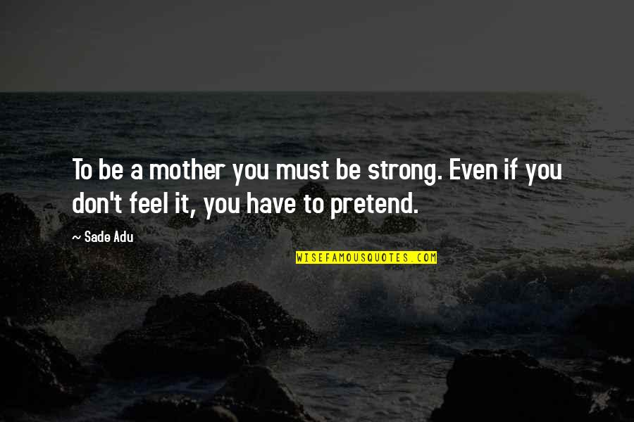 My Strong Mother Quotes By Sade Adu: To be a mother you must be strong.