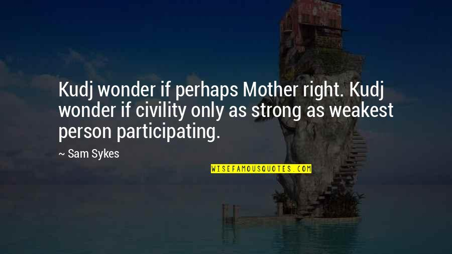 My Strong Mother Quotes By Sam Sykes: Kudj wonder if perhaps Mother right. Kudj wonder