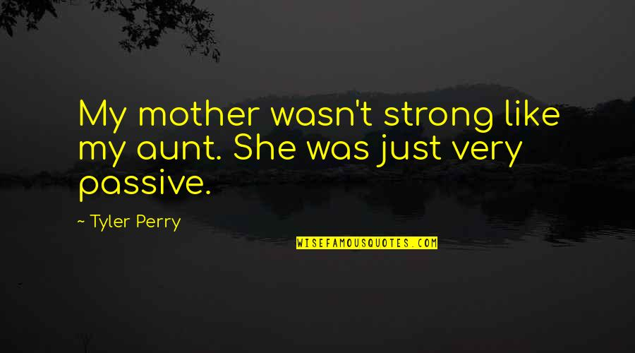 My Strong Mother Quotes By Tyler Perry: My mother wasn't strong like my aunt. She