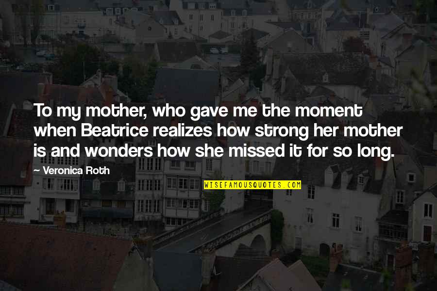 My Strong Mother Quotes By Veronica Roth: To my mother, who gave me the moment