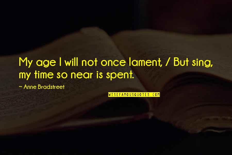 My Time Is Near Quotes By Anne Bradstreet: My age I will not once lament, /