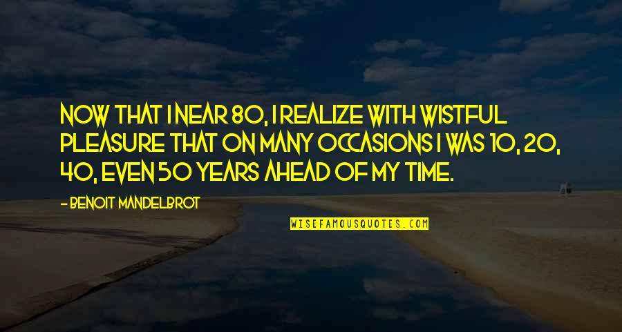 My Time Is Near Quotes By Benoit Mandelbrot: Now that I near 80, I realize with