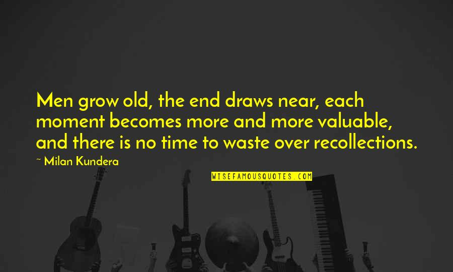 My Time Is Near Quotes By Milan Kundera: Men grow old, the end draws near, each