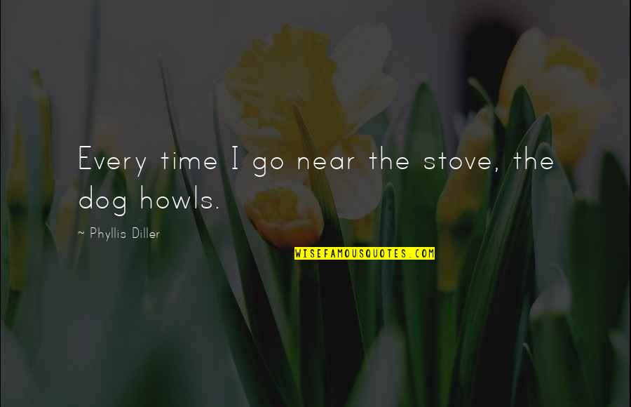 My Time Is Near Quotes By Phyllis Diller: Every time I go near the stove, the