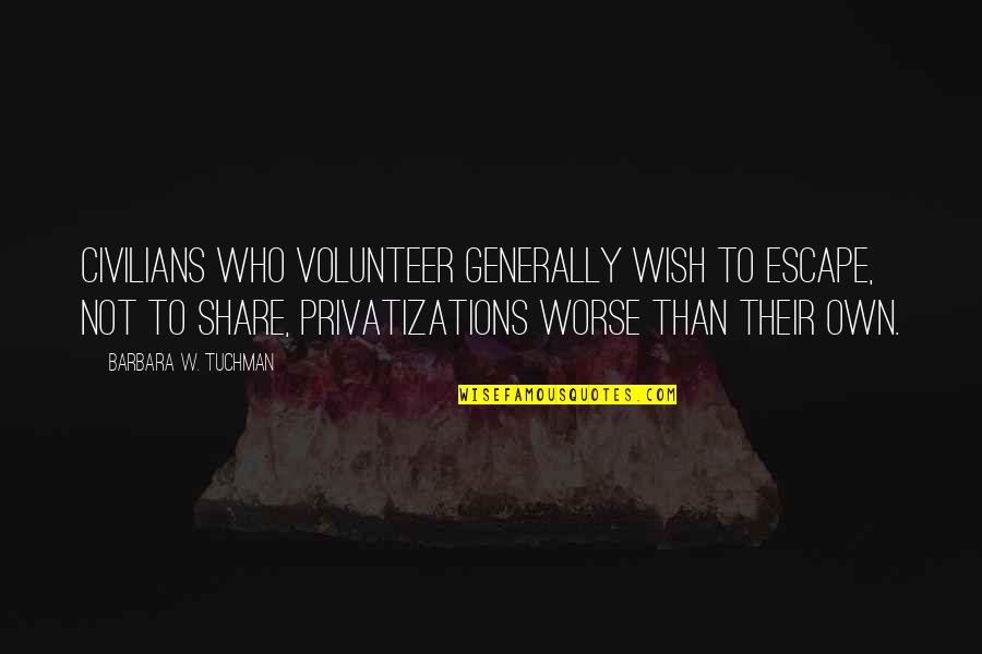 My Wish Is You Quotes By Barbara W. Tuchman: Civilians who volunteer generally wish to escape, not