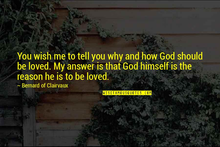 My Wish Is You Quotes By Bernard Of Clairvaux: You wish me to tell you why and