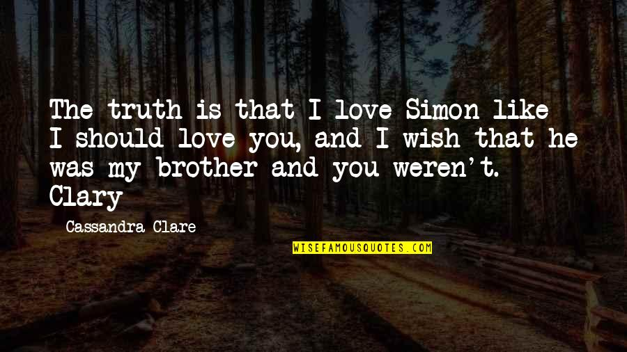My Wish Is You Quotes By Cassandra Clare: The truth is that I love Simon like