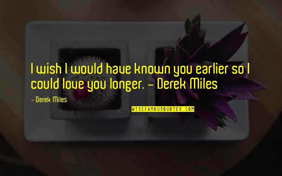 My Wish Is You Quotes By Derek Miles: I wish I would have known you earlier