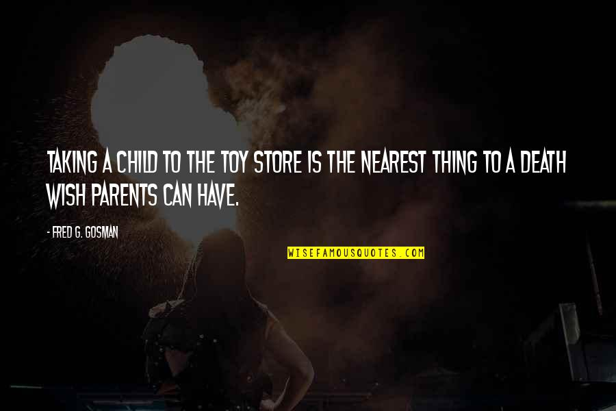 My Wish Is You Quotes By Fred G. Gosman: Taking a child to the toy store is