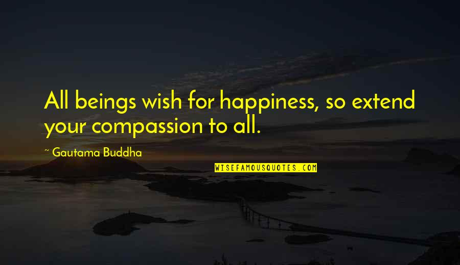 My Wish Is You Quotes By Gautama Buddha: All beings wish for happiness, so extend your