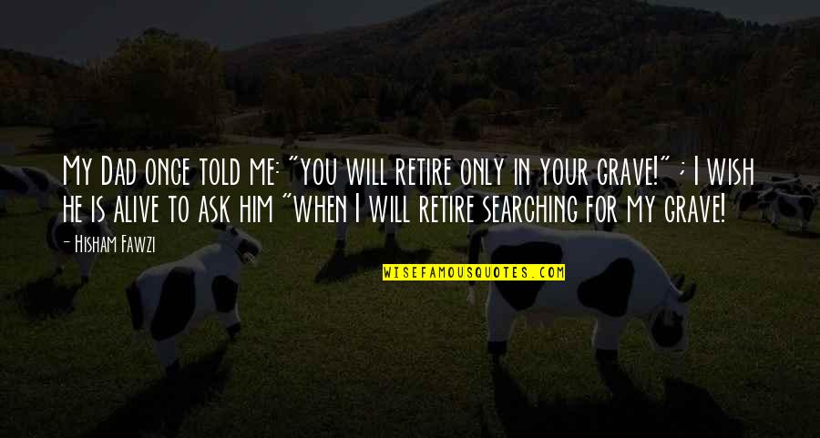 """My Wish Is You Quotes By Hisham Fawzi: My Dad once told me: """"you will retire"""