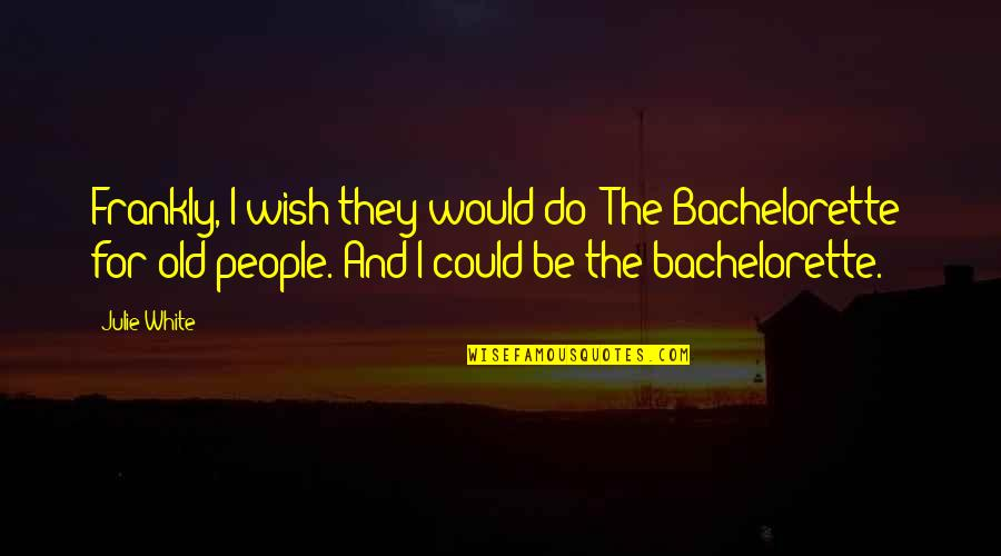 My Wish Is You Quotes By Julie White: Frankly, I wish they would do 'The Bachelorette'