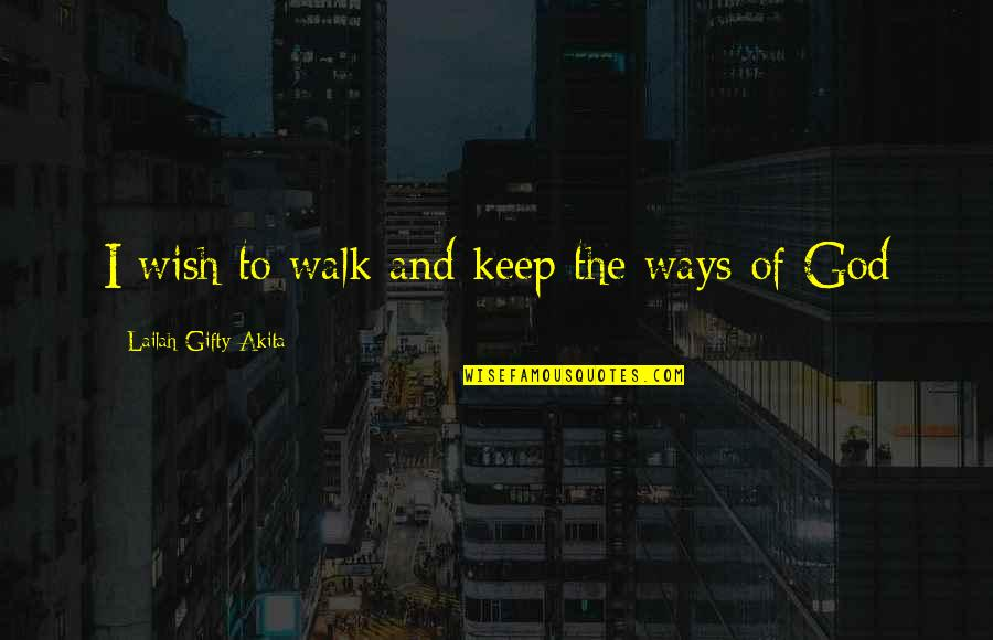My Wish Is You Quotes By Lailah Gifty Akita: I wish to walk and keep the ways
