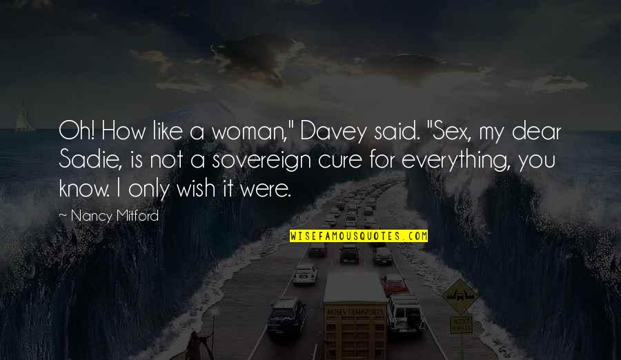 """My Wish Is You Quotes By Nancy Mitford: Oh! How like a woman,"""" Davey said. """"Sex,"""
