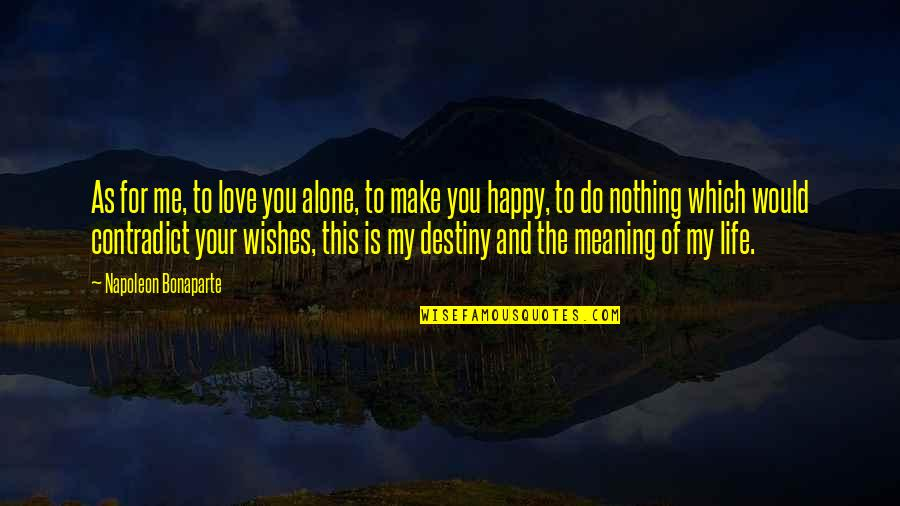 My Wish Is You Quotes By Napoleon Bonaparte: As for me, to love you alone, to