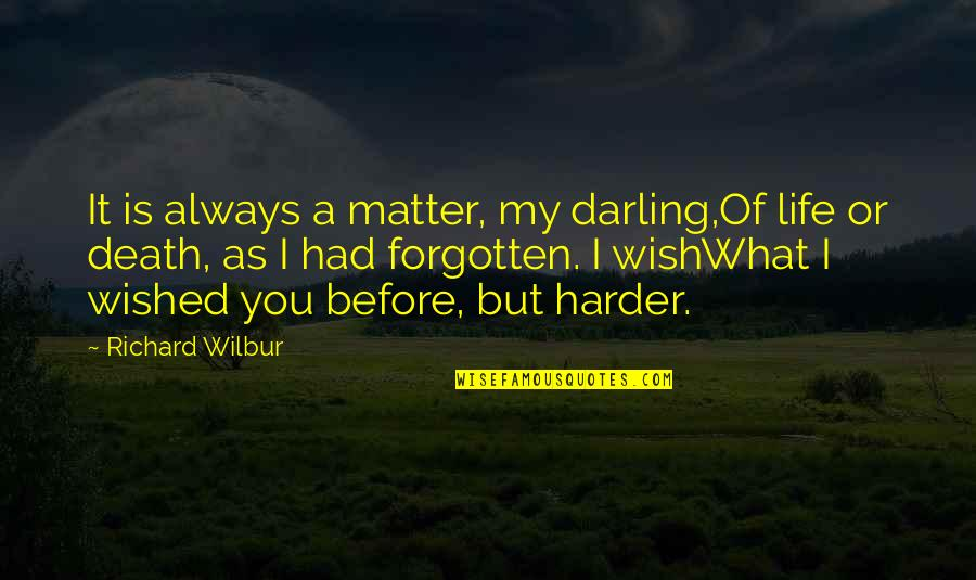 My Wish Is You Quotes By Richard Wilbur: It is always a matter, my darling,Of life