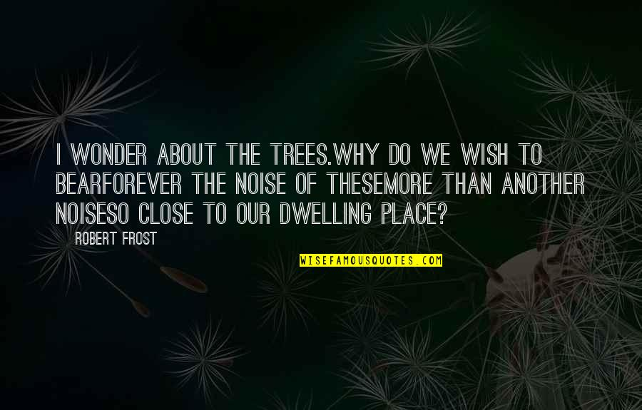 My Wish Is You Quotes By Robert Frost: I wonder about the trees.Why do we wish