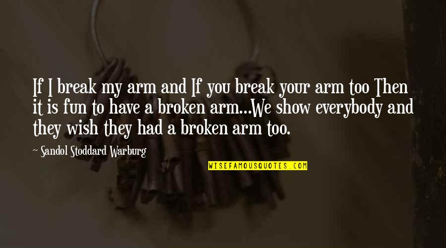 My Wish Is You Quotes By Sandol Stoddard Warburg: If I break my arm and If you