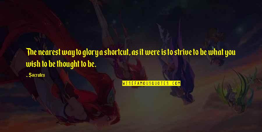 My Wish Is You Quotes By Socrates: The nearest way to glory a shortcut, as