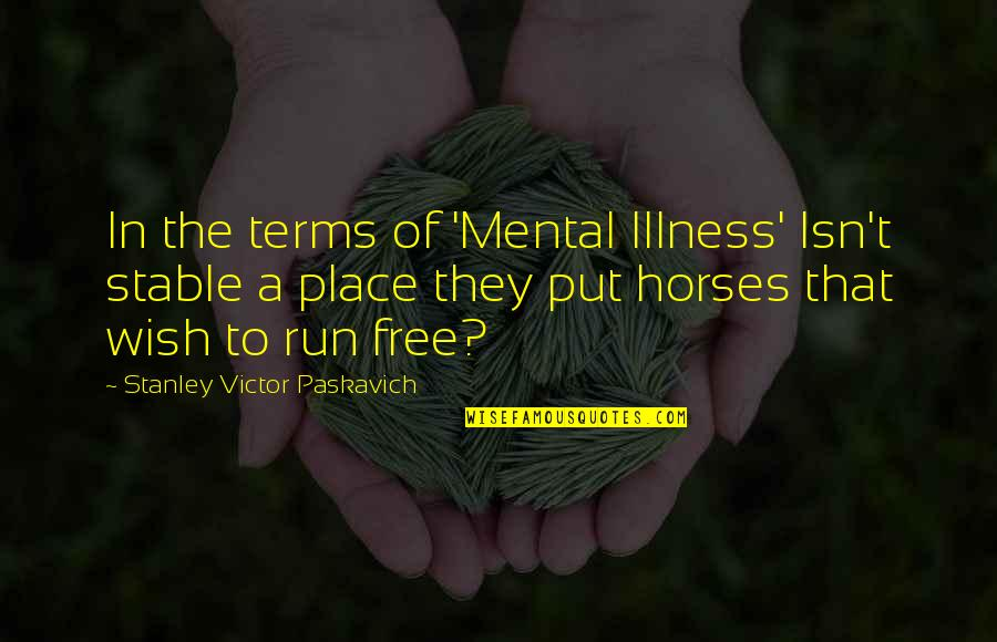 My Wish Is You Quotes By Stanley Victor Paskavich: In the terms of 'Mental Illness' Isn't stable