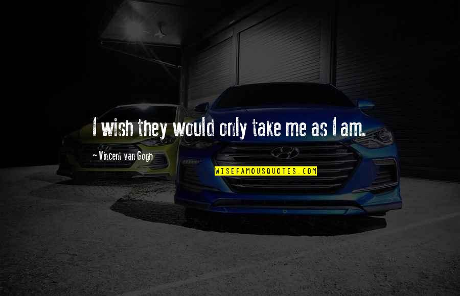 My Wish Is You Quotes By Vincent Van Gogh: I wish they would only take me as