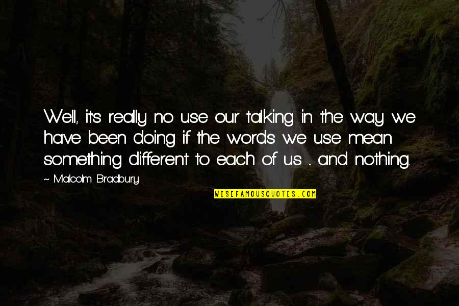 My Words Mean Nothing Quotes By Malcolm Bradbury: Well, it's really no use our talking in