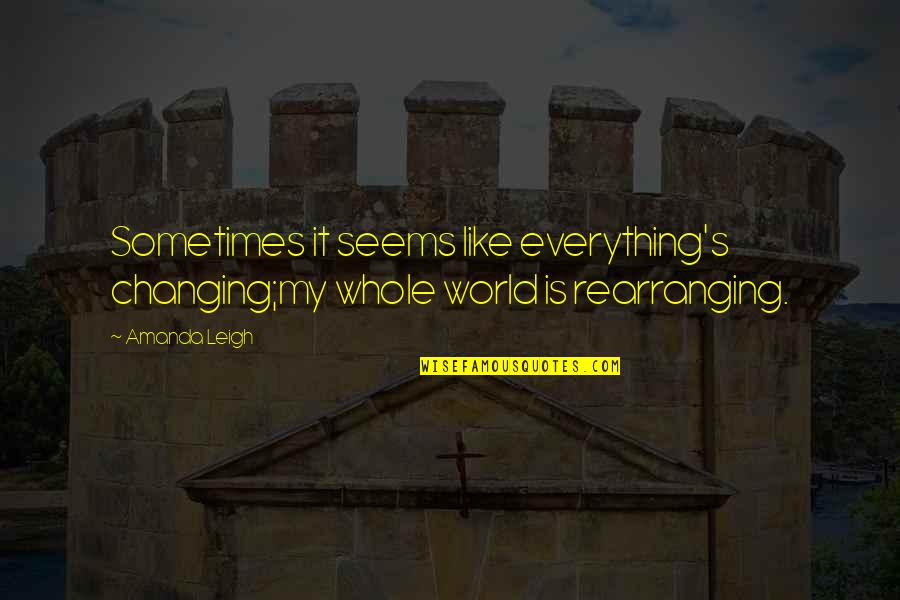 My World Is Changing Quotes By Amanda Leigh: Sometimes it seems like everything's changing;my whole world