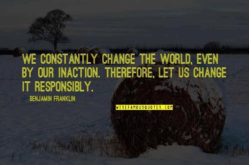 My World Is Changing Quotes By Benjamin Franklin: We constantly change the world, even by our