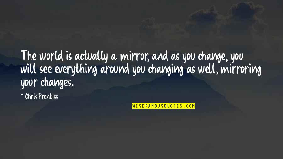 My World Is Changing Quotes By Chris Prentiss: The world is actually a mirror, and as
