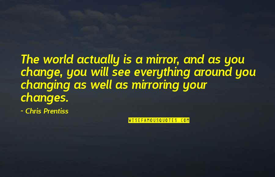 My World Is Changing Quotes By Chris Prentiss: The world actually is a mirror, and as