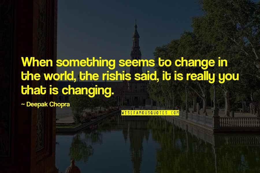 My World Is Changing Quotes By Deepak Chopra: When something seems to change in the world,