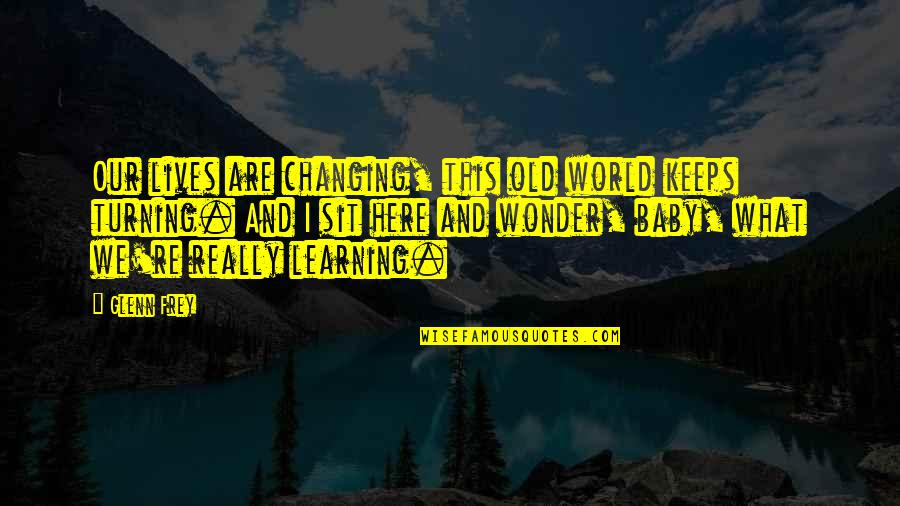 My World Is Changing Quotes By Glenn Frey: Our lives are changing, this old world keeps