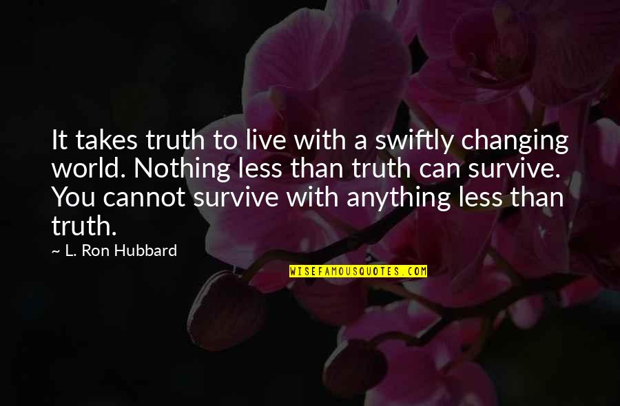 My World Is Changing Quotes By L. Ron Hubbard: It takes truth to live with a swiftly