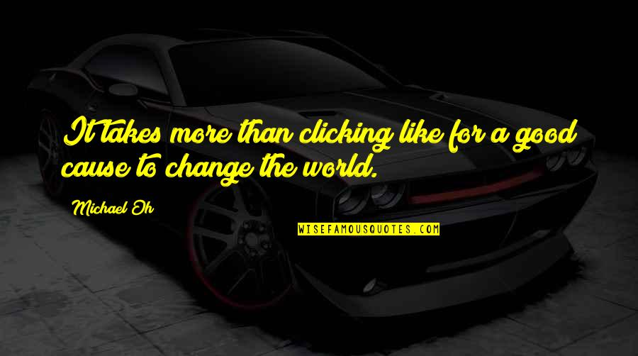 My World Is Changing Quotes By Michael Oh: It takes more than clicking like for a