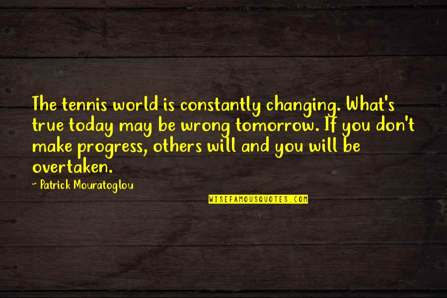 My World Is Changing Quotes By Patrick Mouratoglou: The tennis world is constantly changing. What's true