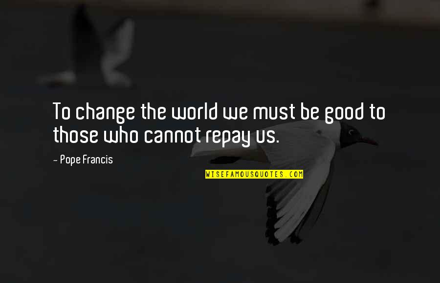 My World Is Changing Quotes By Pope Francis: To change the world we must be good