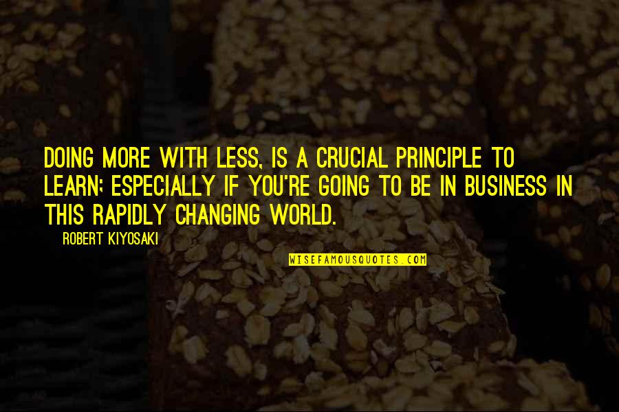 My World Is Changing Quotes By Robert Kiyosaki: Doing more with less, is a crucial principle